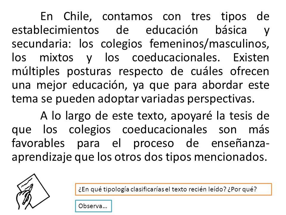 En Chile, contamos con tres tipos de establecimientos de educación básica y secundaria: los colegios femeninos/masculinos, los mixtos y los coeducacionales. Existen múltiples posturas respecto de cuáles ofrecen una mejor educación, ya que para abordar este tema se pueden adoptar variadas perspectivas. A lo largo de este texto, apoyaré la tesis de que los colegios coeducacionales son más favorables para el proceso de enseñanza-aprendizaje que los otros dos tipos mencionados.