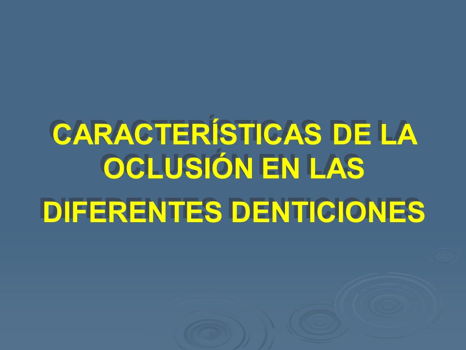 CARACTERÍSTICAS DE LA OCLUSIÓN EN LAS DIFERENTES DENTICIONES