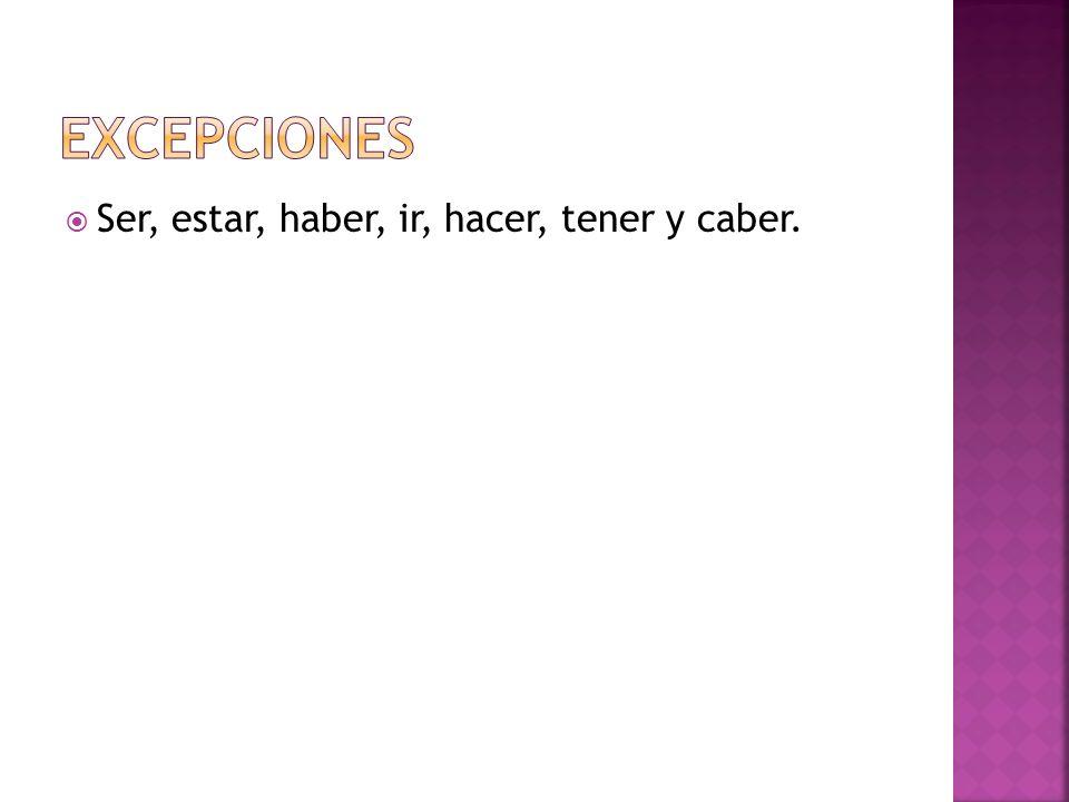 excepciones Ser, estar, haber, ir, hacer, tener y caber.