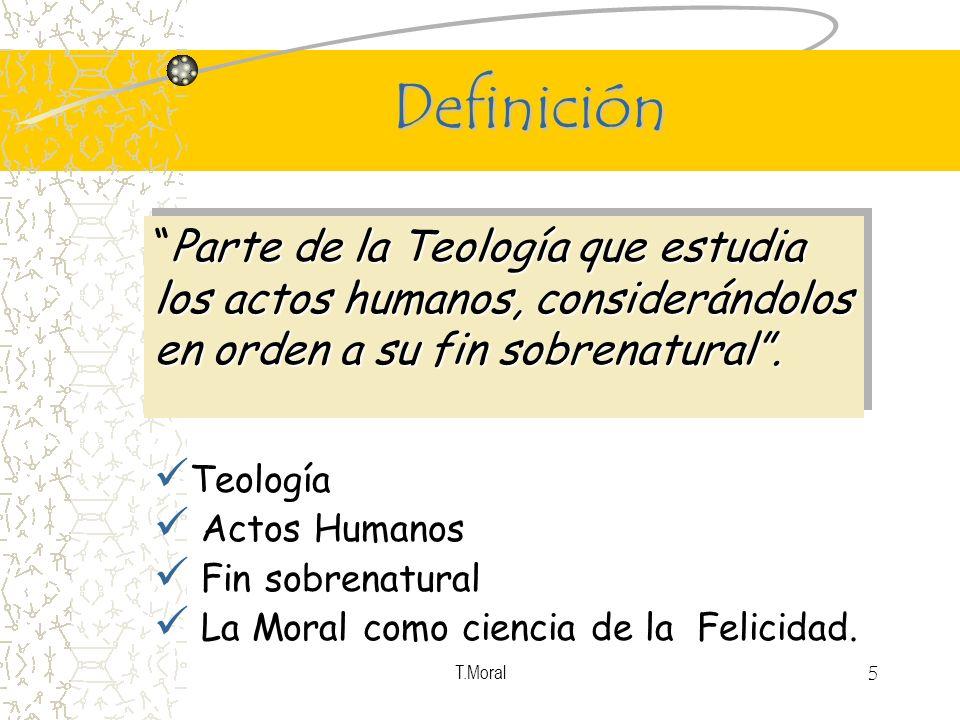 Definición Parte de la Teología que estudia los actos humanos, considerándolos en orden a su fin sobrenatural .