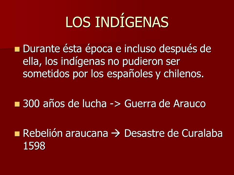 LOS INDÍGENAS Durante ésta época e incluso después de ella, los indígenas no pudieron ser sometidos por los españoles y chilenos.