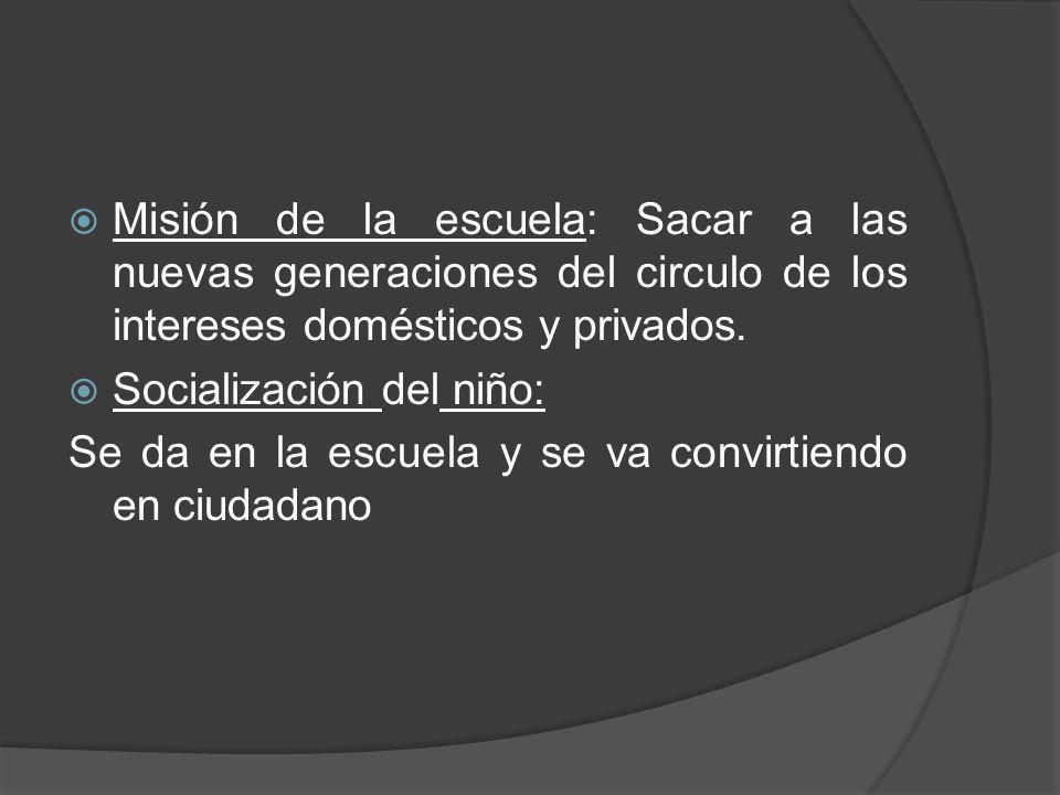 Misión de la escuela: Sacar a las nuevas generaciones del circulo de los intereses domésticos y privados.