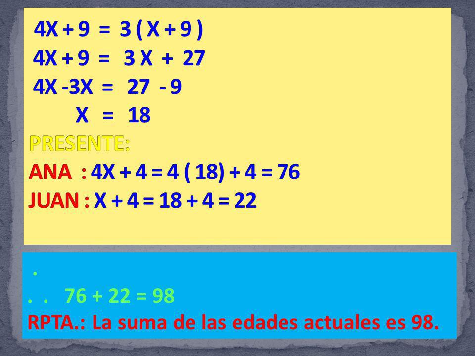 4X + 9 = 3 ( X + 9 ) 4X + 9 = 3 X + 27 4X -3X = 27 - 9 X = 18 PRESENTE: ANA : 4X + 4 = 4 ( 18) + 4 = 76 JUAN : X + 4 = 18 + 4 = 22