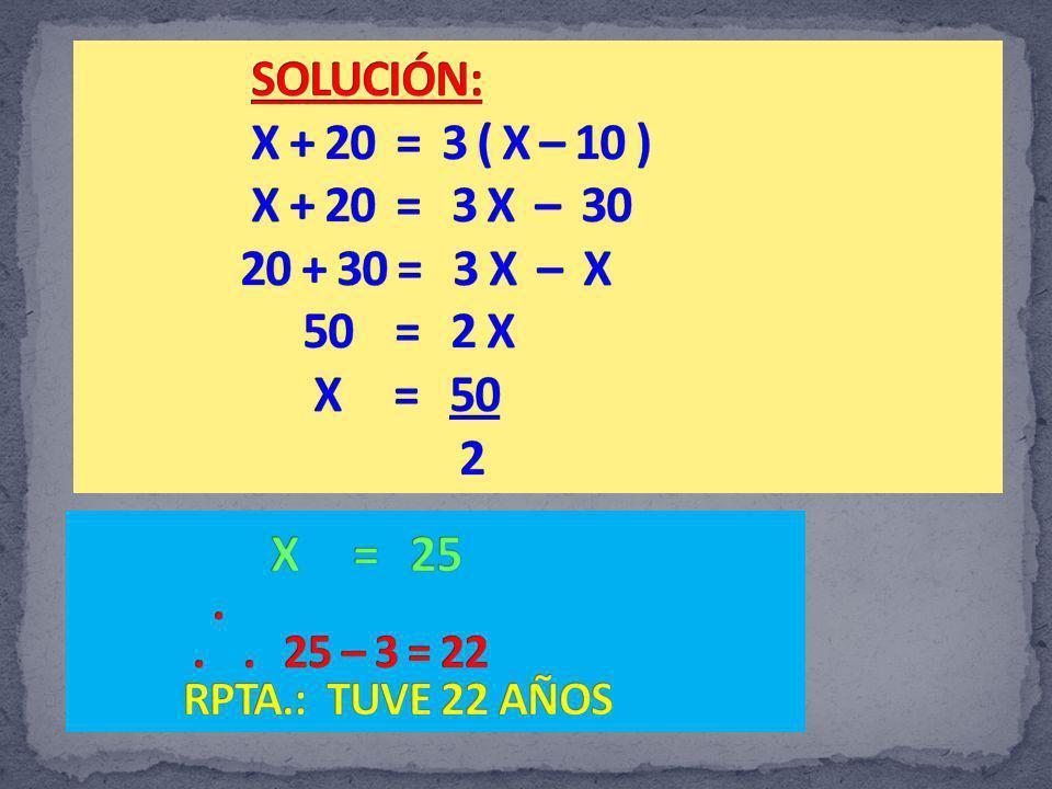 SOLUCIÓN: X + 20 = 3 ( X – 10 ) X + 20 = 3 X – 30 20 + 30 = 3 X – X 50 = 2 X X = 50 2