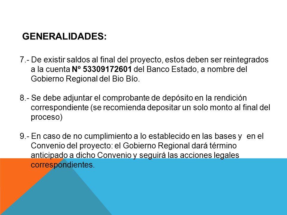 GENERALIDADES: 7.- De existir saldos al final del proyecto, estos deben ser reintegrados. a la cuenta Nº 53309172601 del Banco Estado, a nombre del.