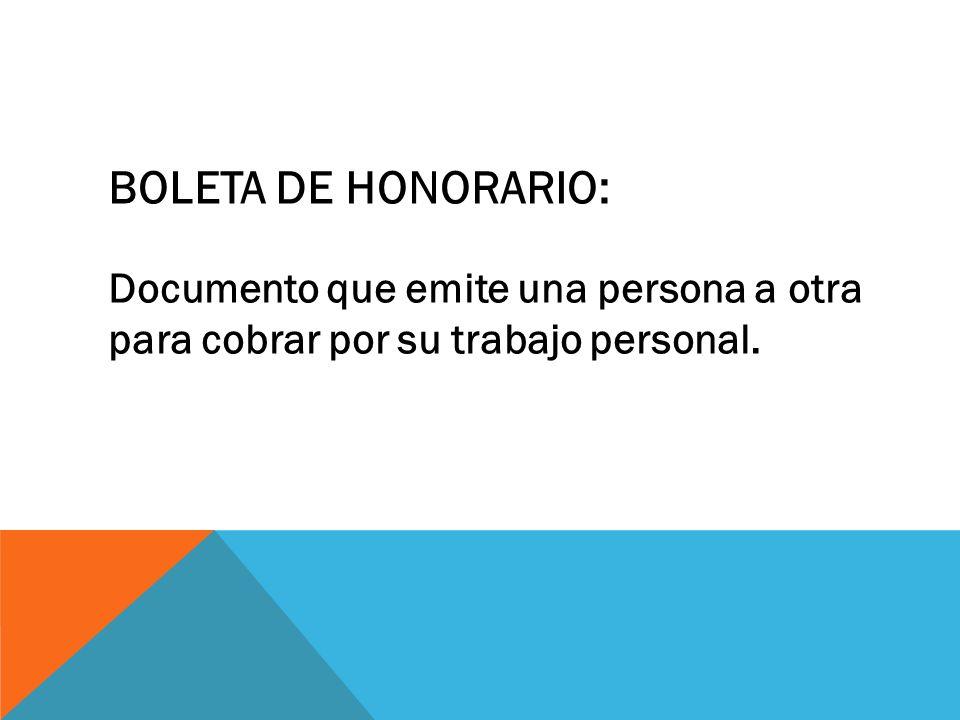 BOLETA DE HONORARIO: Documento que emite una persona a otra para cobrar por su trabajo personal.