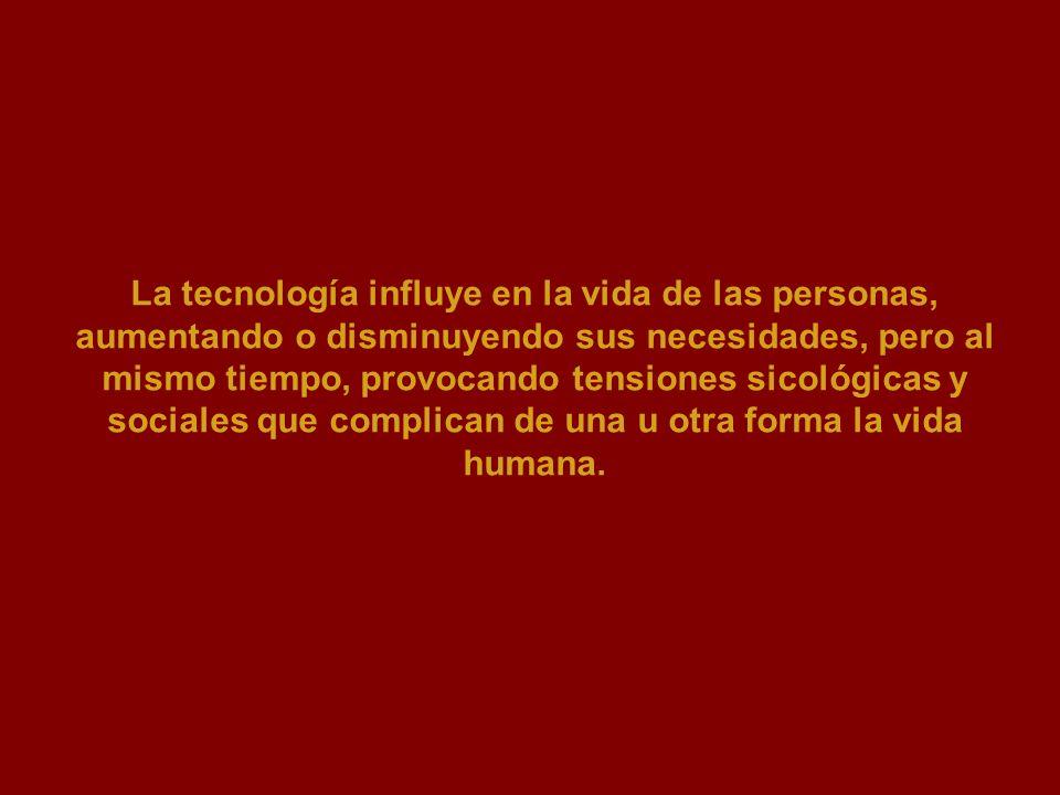 La tecnología influye en la vida de las personas, aumentando o disminuyendo sus necesidades, pero al mismo tiempo, provocando tensiones sicológicas y sociales que complican de una u otra forma la vida humana.