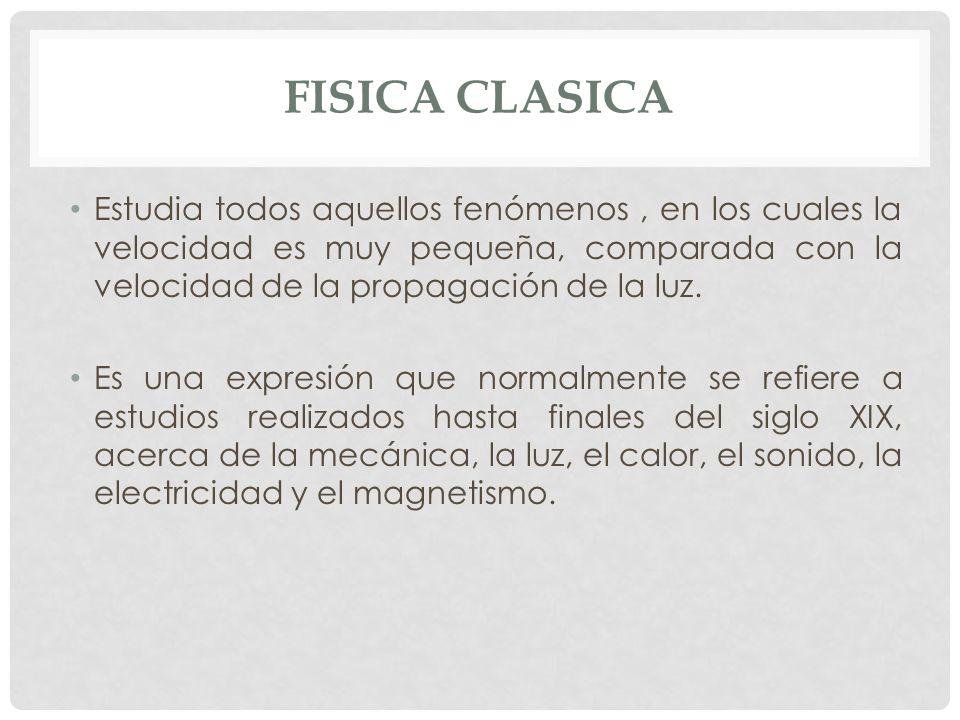 FISICA CLASICA Estudia todos aquellos fenómenos , en los cuales la velocidad es muy pequeña, comparada con la velocidad de la propagación de la luz.