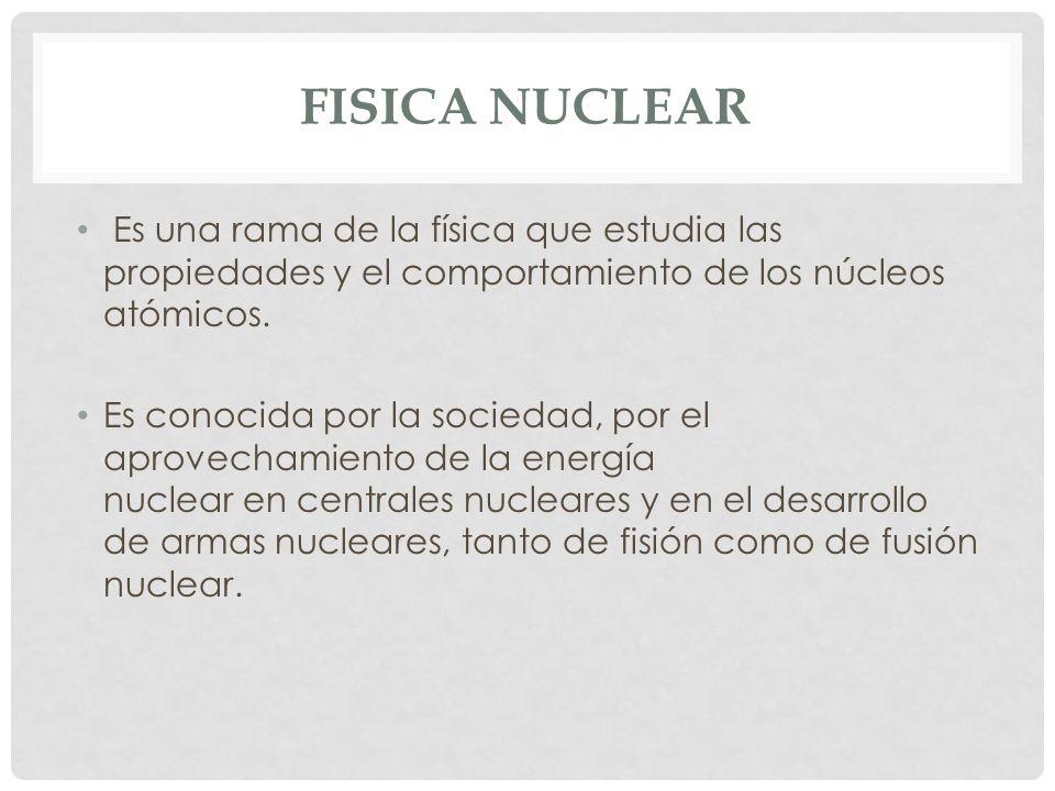 FISICA NUCLEAR Es una rama de la física que estudia las propiedades y el comportamiento de los núcleos atómicos.