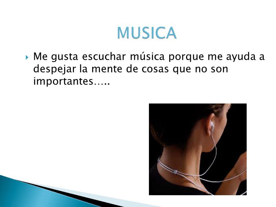 MUSICA Me gusta escuchar música porque me ayuda a despejar la mente de cosas que no son importantes…..