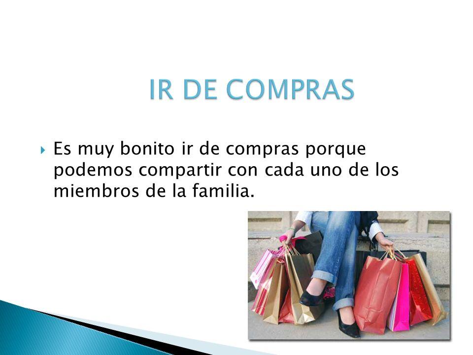 IR DE COMPRAS Es muy bonito ir de compras porque podemos compartir con cada uno de los miembros de la familia.