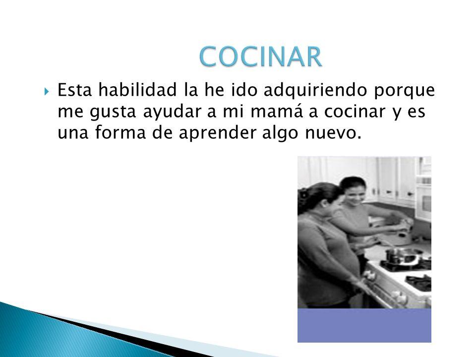 COCINAR Esta habilidad la he ido adquiriendo porque me gusta ayudar a mi mamá a cocinar y es una forma de aprender algo nuevo.