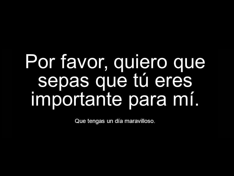Por favor, quiero que sepas que tú eres importante para mí.