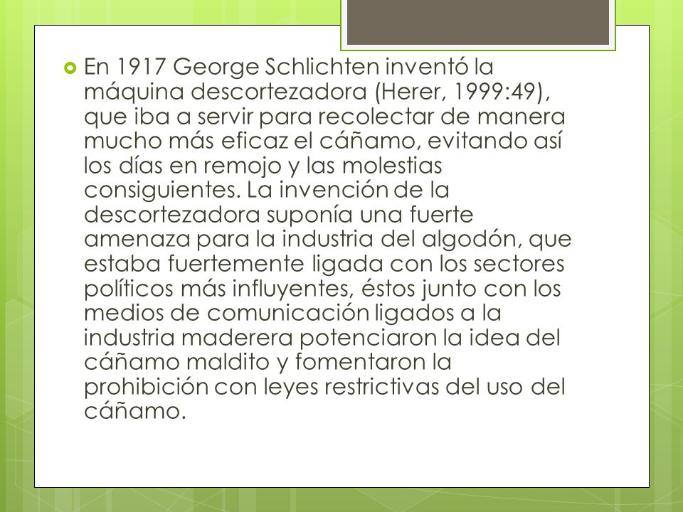 En 1917 George Schlichten inventó la máquina descortezadora (Herer, 1999:49), que iba a servir para recolectar de manera mucho más eficaz el cáñamo, evitando así los días en remojo y las molestias consiguientes.