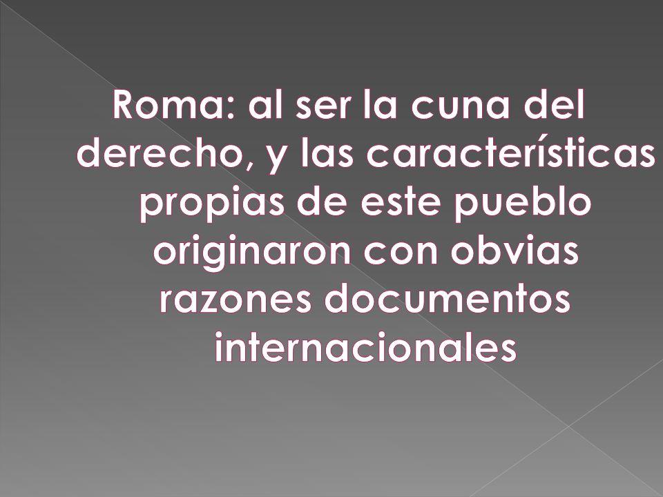Roma: al ser la cuna del derecho, y las características propias de este pueblo originaron con obvias razones documentos internacionales
