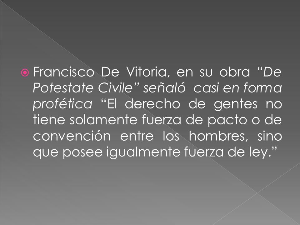 Francisco De Vitoria, en su obra De Potestate Civile señaló casi en forma profética El derecho de gentes no tiene solamente fuerza de pacto o de convención entre los hombres, sino que posee igualmente fuerza de ley.