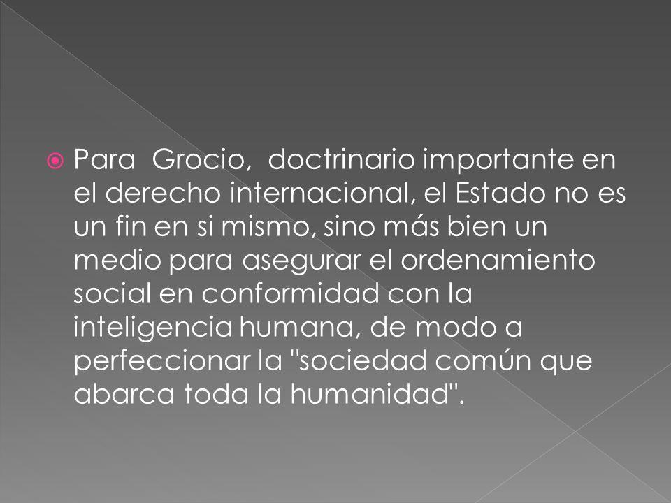 Para Grocio, doctrinario importante en el derecho internacional, el Estado no es un fin en si mismo, sino más bien un medio para asegurar el ordenamiento social en conformidad con la inteligencia humana, de modo a perfeccionar la sociedad común que abarca toda la humanidad .