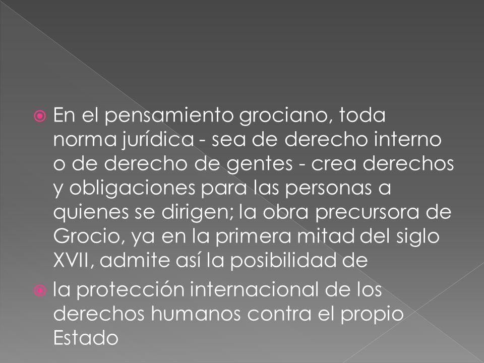 En el pensamiento grociano, toda norma jurídica - sea de derecho interno o de derecho de gentes - crea derechos y obligaciones para las personas a quienes se dirigen; la obra precursora de Grocio, ya en la primera mitad del siglo XVII, admite así la posibilidad de