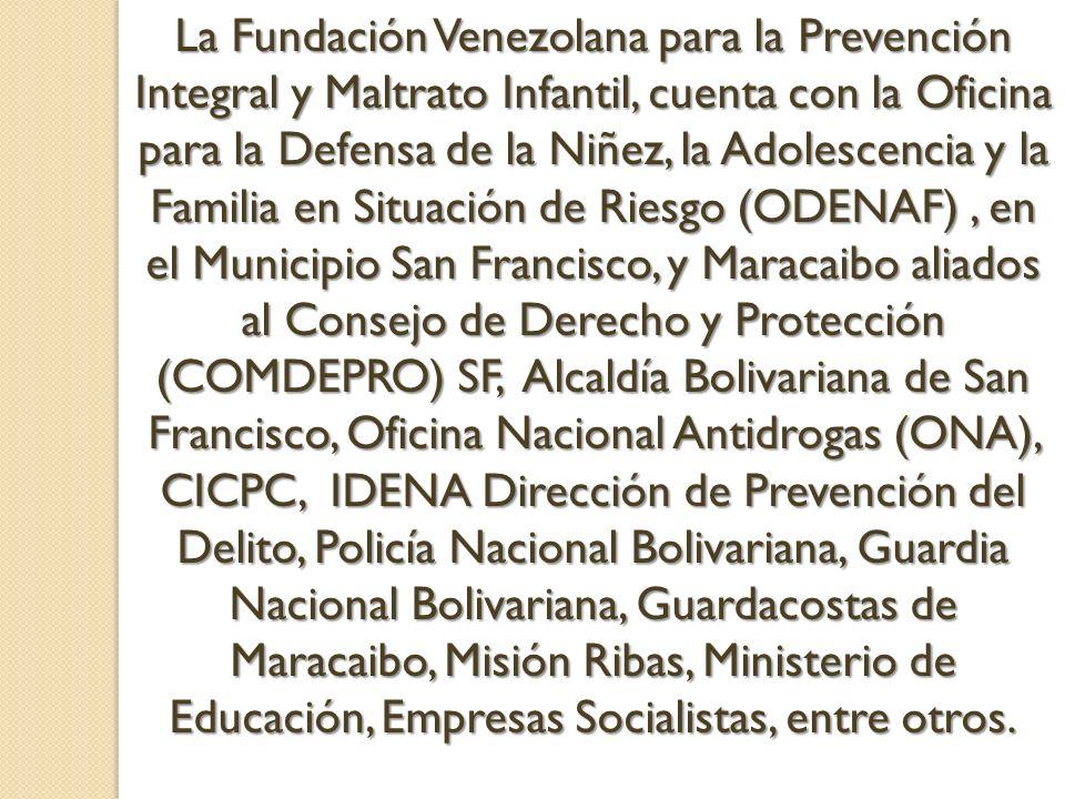 La Fundación Venezolana para la Prevención Integral y Maltrato Infantil, cuenta con la Oficina para la Defensa de la Niñez, la Adolescencia y la Familia en Situación de Riesgo (ODENAF) , en el Municipio San Francisco, y Maracaibo aliados al Consejo de Derecho y Protección (COMDEPRO) SF, Alcaldía Bolivariana de San Francisco, Oficina Nacional Antidrogas (ONA), CICPC, IDENA Dirección de Prevención del Delito, Policía Nacional Bolivariana, Guardia Nacional Bolivariana, Guardacostas de Maracaibo, Misión Ribas, Ministerio de Educación, Empresas Socialistas, entre otros.