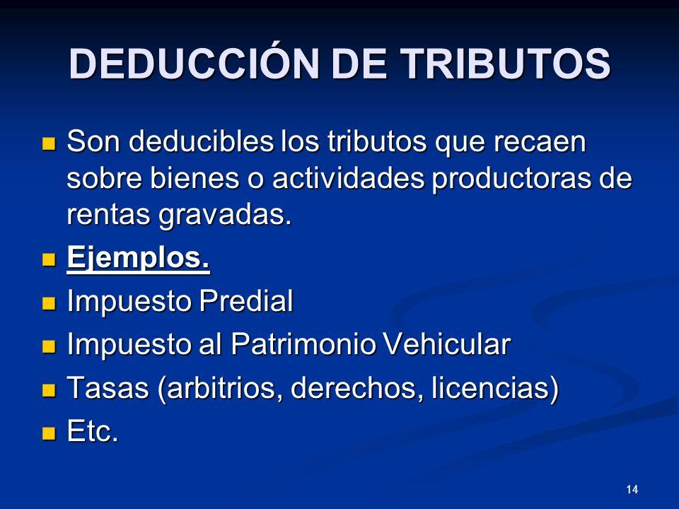 DEDUCCIÓN DE TRIBUTOSSon deducibles los tributos que recaen sobre bienes o actividades productoras de rentas gravadas.