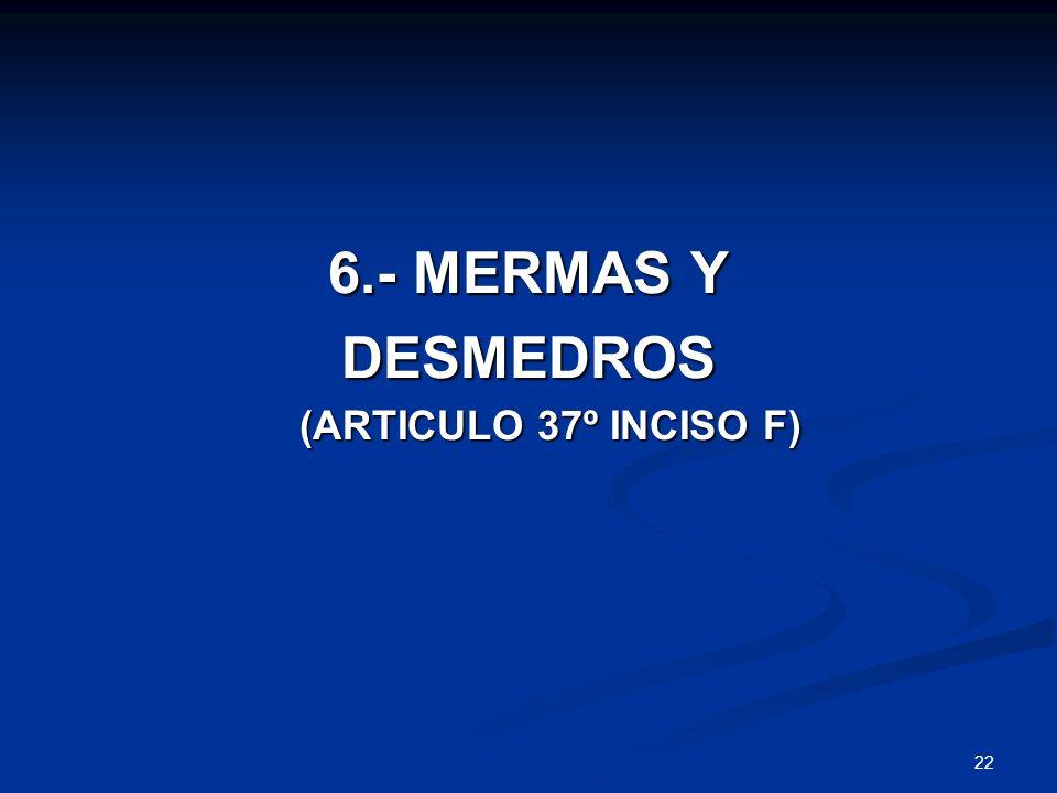 6.- MERMAS Y DESMEDROS (ARTICULO 37º INCISO F)