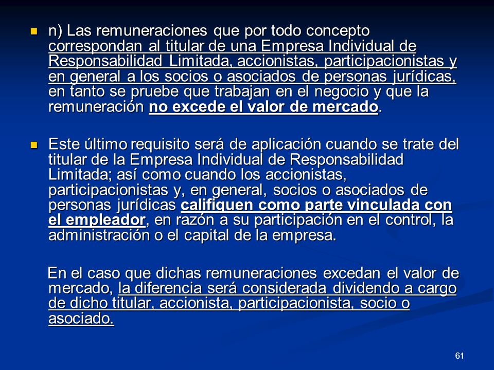 n) Las remuneraciones que por todo concepto correspondan al titular de una Empresa Individual de Responsabilidad Limitada, accionistas, participacionistas y en general a los socios o asociados de personas jurídicas, en tanto se pruebe que trabajan en el negocio y que la remuneración no excede el valor de mercado.