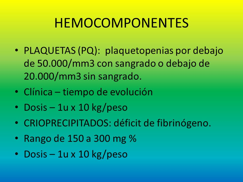 HEMOCOMPONENTES PLAQUETAS (PQ): plaquetopenias por debajo de 50.000/mm3 con sangrado o debajo de 20.000/mm3 sin sangrado.