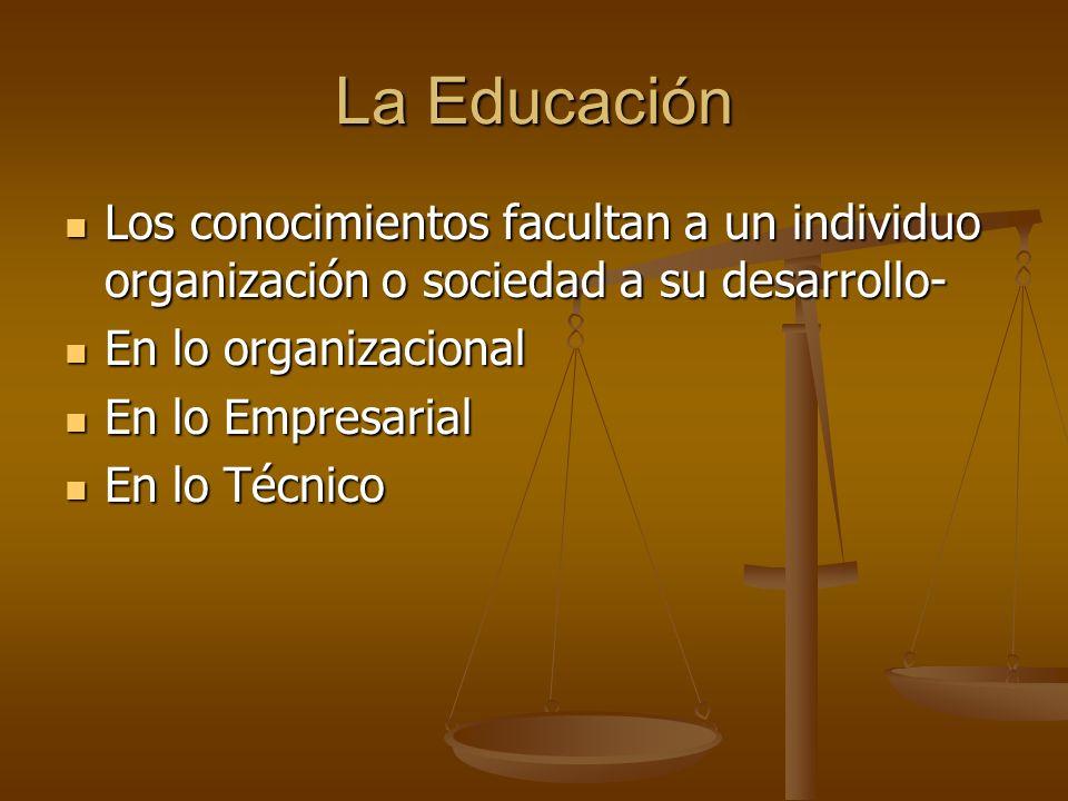 La EducaciónLos conocimientos facultan a un individuo organización o sociedad a su desarrollo- En lo organizacional.