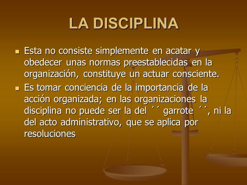LA DISCIPLINA Esta no consiste simplemente en acatar y obedecer unas normas preestablecidas en la organización, constituye un actuar consciente.