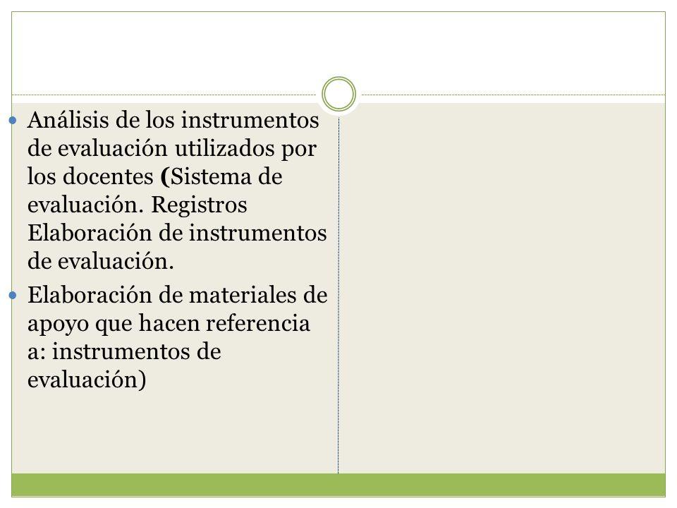 Análisis de los instrumentos de evaluación utilizados por los docentes (Sistema de evaluación. Registros Elaboración de instrumentos de evaluación.