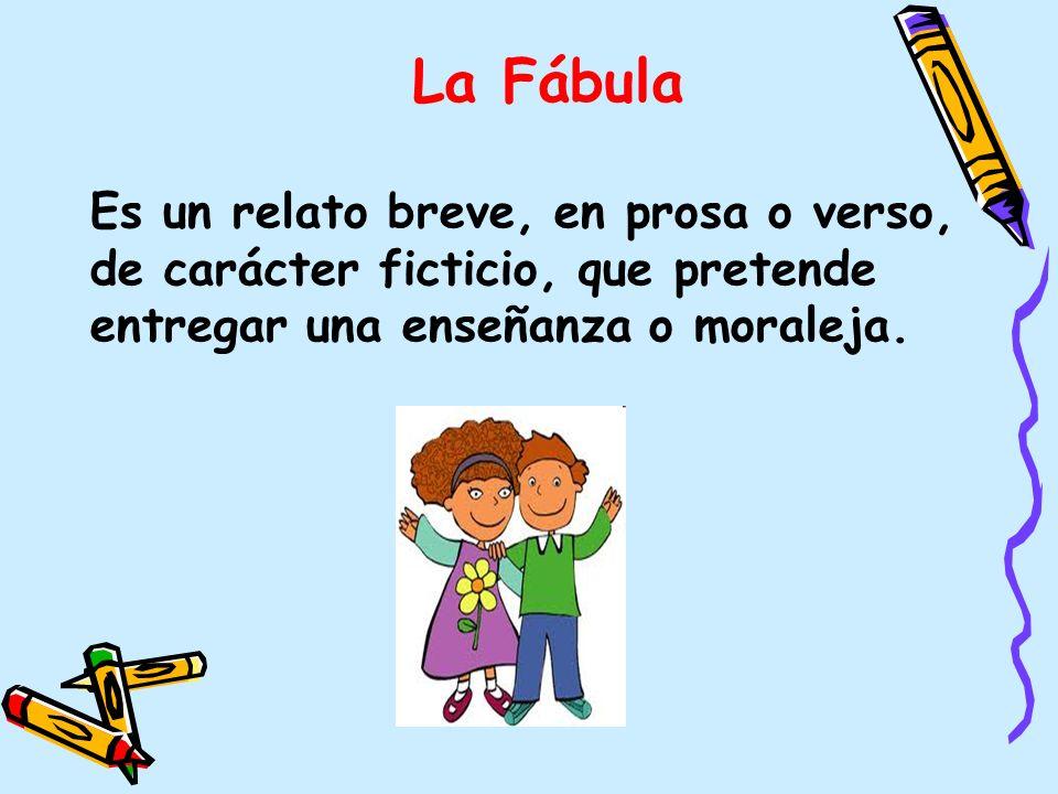 La Fábula Es un relato breve, en prosa o verso, de carácter ficticio, que pretende entregar una enseñanza o moraleja.