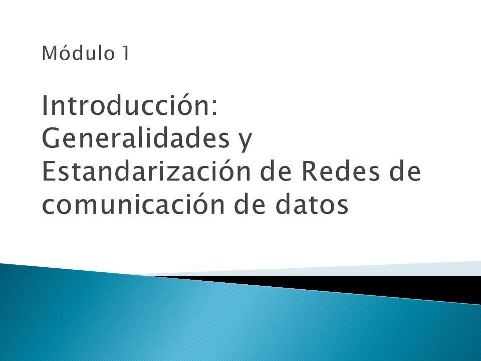 Módulo 1 Introducción: Generalidades y Estandarización de Redes de comunicación de datos