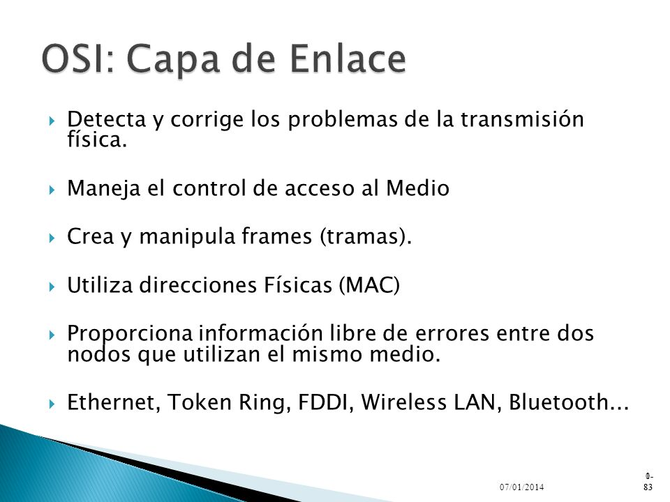 OSI: Capa de EnlaceDetecta y corrige los problemas de la transmisión física. Maneja el control de acceso al Medio.
