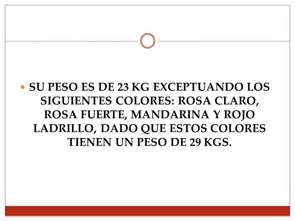 SU PESO ES DE 23 KG EXCEPTUANDO LOS SIGUIENTES COLORES: ROSA CLARO, ROSA FUERTE, MANDARINA Y ROJO LADRILLO, DADO QUE ESTOS COLORES TIENEN UN PESO DE 29 KGS.