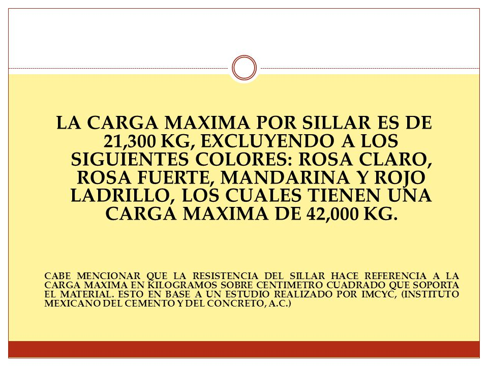 LA CARGA MAXIMA POR SILLAR ES DE 21,300 KG, EXCLUYENDO A LOS SIGUIENTES COLORES: ROSA CLARO, ROSA FUERTE, MANDARINA Y ROJO LADRILLO, LOS CUALES TIENEN UNA CARGA MAXIMA DE 42,000 KG.