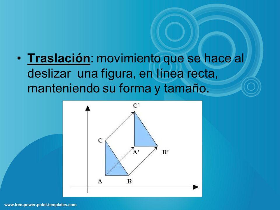 Traslación: movimiento que se hace al deslizar una figura, en línea recta, manteniendo su forma y tamaño.