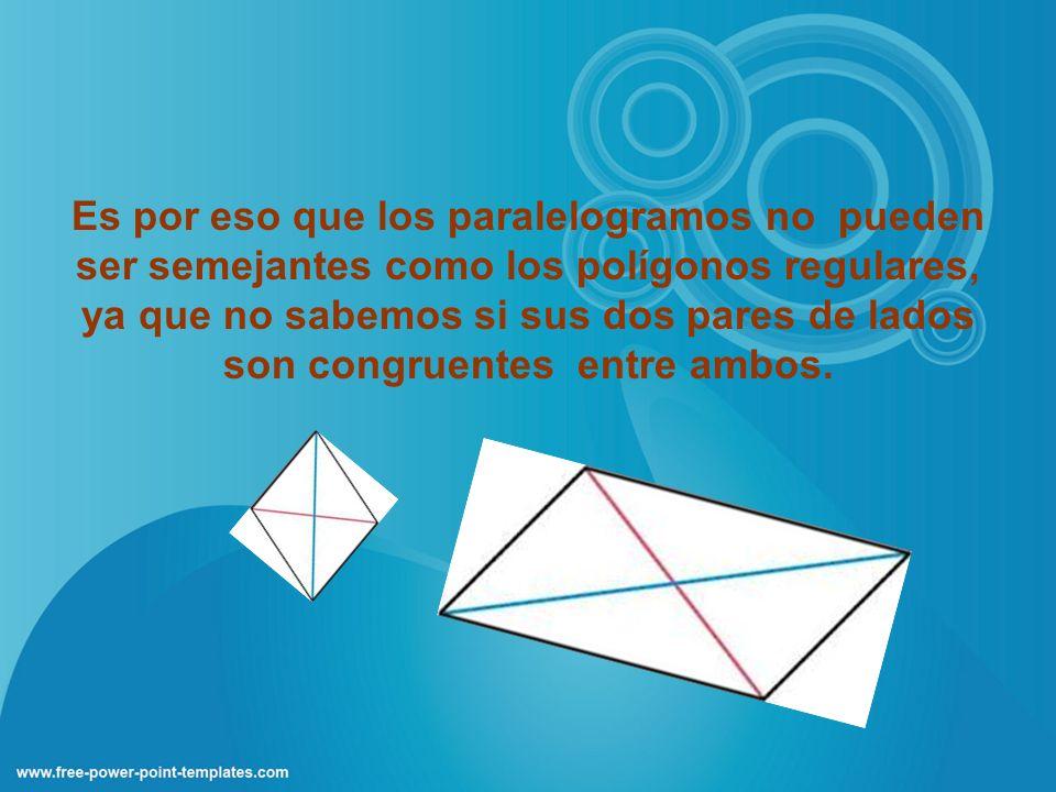 Es por eso que los paralelogramos no pueden ser semejantes como los polígonos regulares, ya que no sabemos si sus dos pares de lados son congruentes entre ambos.