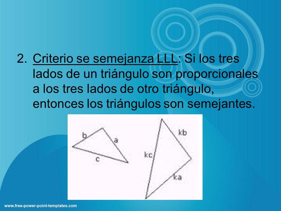 Criterio se semejanza LLL: Si los tres lados de un triángulo son proporcionales a los tres lados de otro triángulo, entonces los triángulos son semejantes.