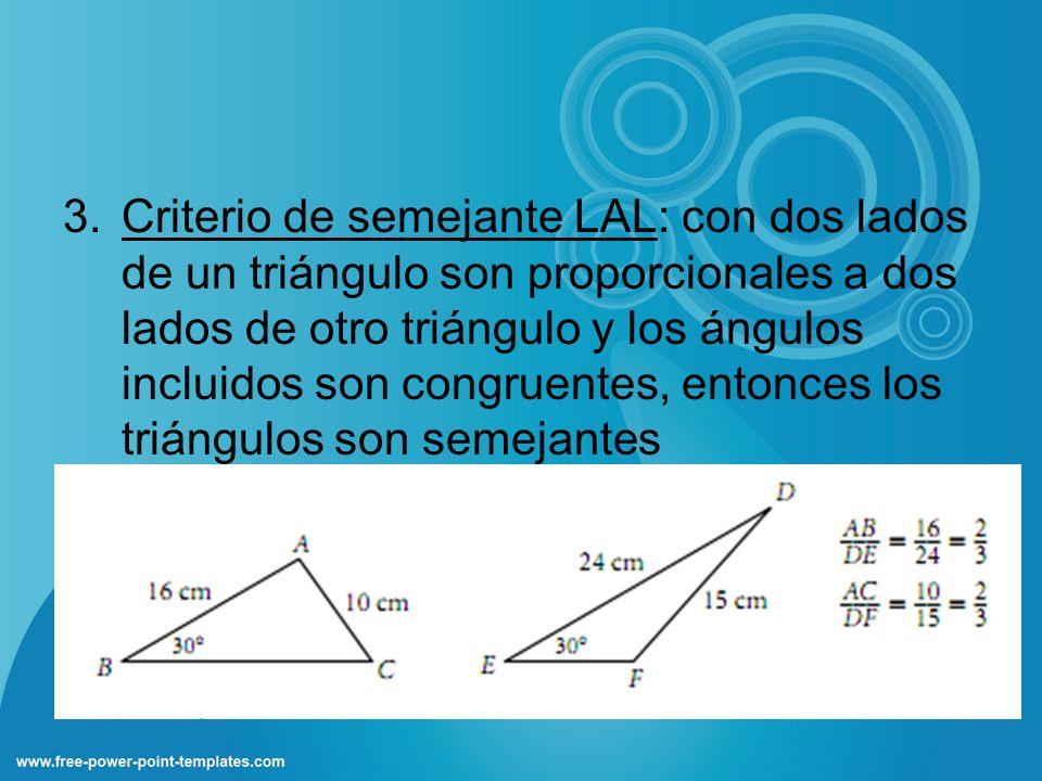 Criterio de semejante LAL: con dos lados de un triángulo son proporcionales a dos lados de otro triángulo y los ángulos incluidos son congruentes, entonces los triángulos son semejantes