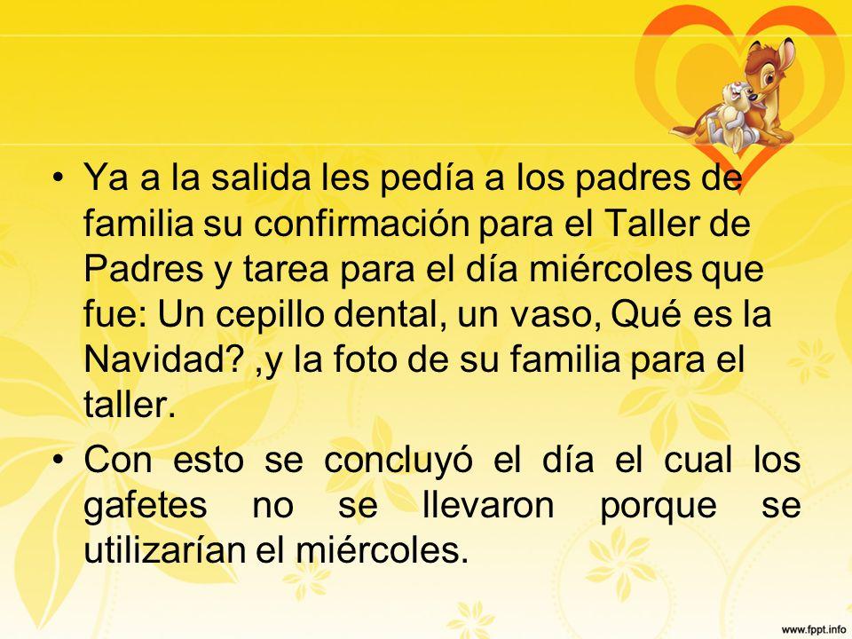 Ya a la salida les pedía a los padres de familia su confirmación para el Taller de Padres y tarea para el día miércoles que fue: Un cepillo dental, un vaso, Qué es la Navidad ,y la foto de su familia para el taller.
