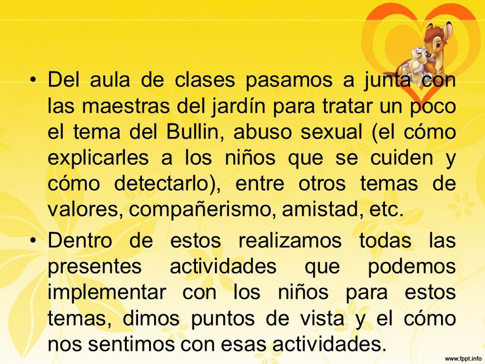 Del aula de clases pasamos a junta con las maestras del jardín para tratar un poco el tema del Bullin, abuso sexual (el cómo explicarles a los niños que se cuiden y cómo detectarlo), entre otros temas de valores, compañerismo, amistad, etc.