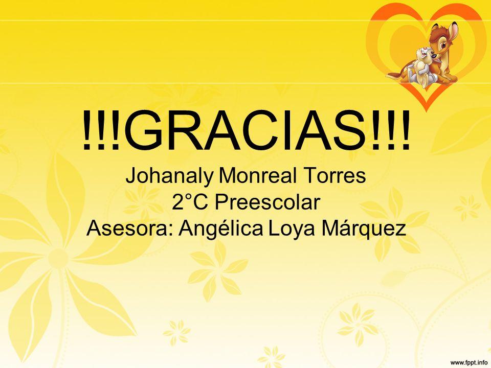 !!!GRACIAS!!! Johanaly Monreal Torres 2°C Preescolar Asesora: Angélica Loya Márquez