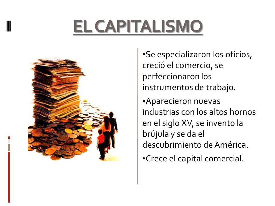 EL CAPITALISMO Se especializaron los oficios, creció el comercio, se perfeccionaron los instrumentos de trabajo.