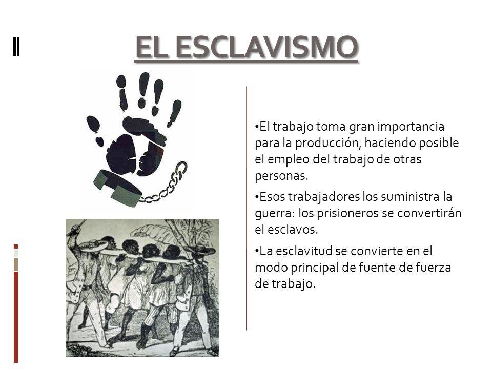 EL ESCLAVISMO El trabajo toma gran importancia para la producción, haciendo posible el empleo del trabajo de otras personas.