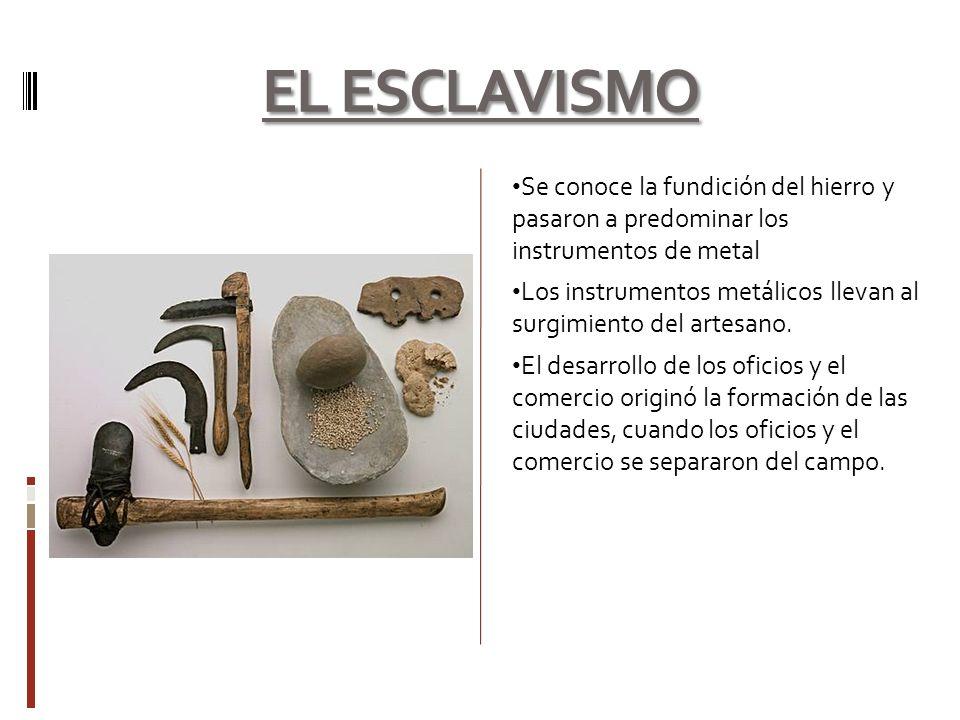 EL ESCLAVISMO Se conoce la fundición del hierro y pasaron a predominar los instrumentos de metal.