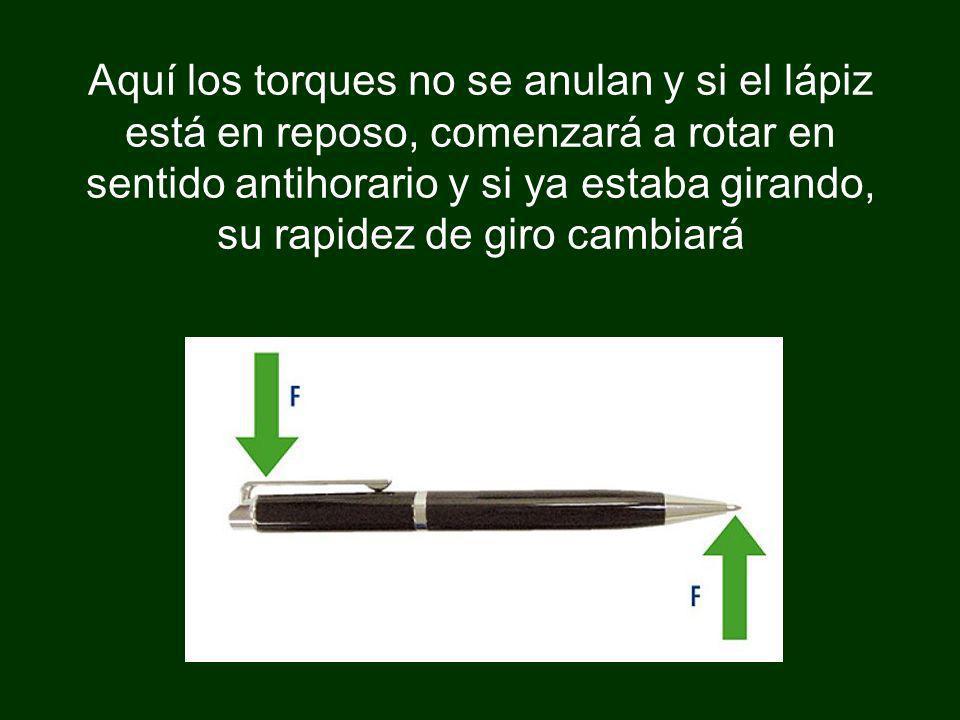 Aquí los torques no se anulan y si el lápiz está en reposo, comenzará a rotar en sentido antihorario y si ya estaba girando, su rapidez de giro cambiará