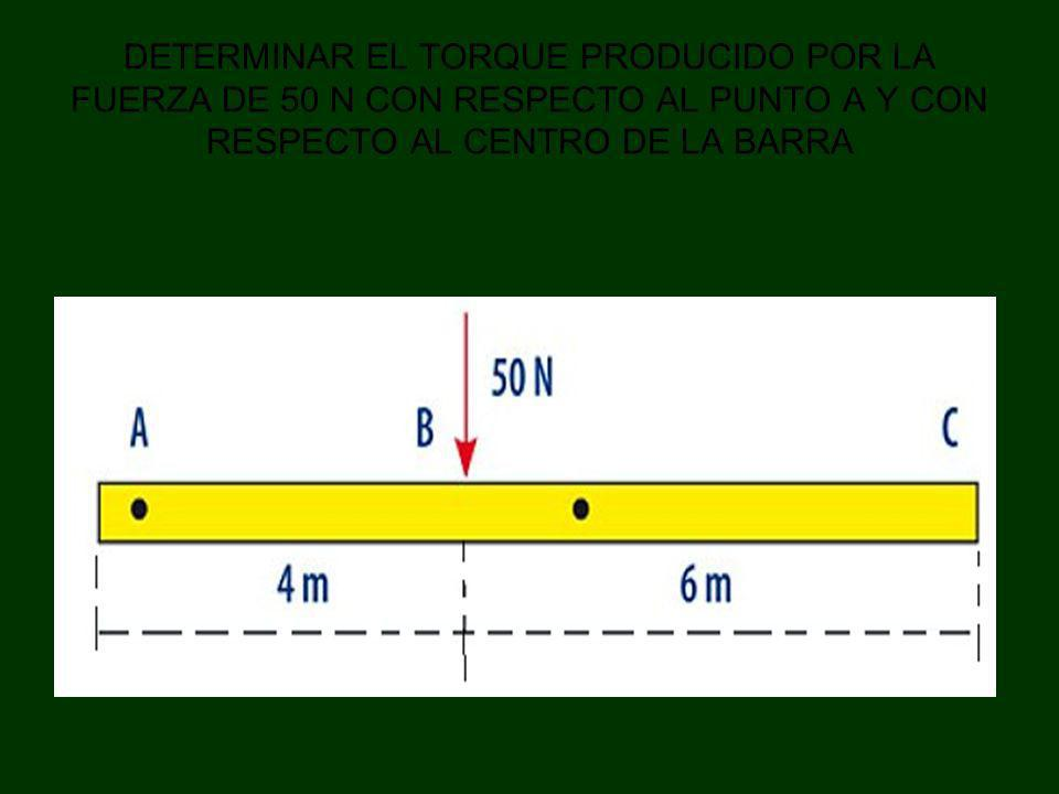 DETERMINAR EL TORQUE PRODUCIDO POR LA FUERZA DE 50 N CON RESPECTO AL PUNTO A Y CON RESPECTO AL CENTRO DE LA BARRA