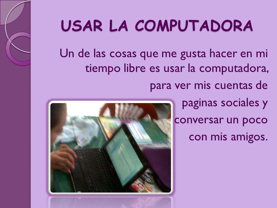 USAR LA COMPUTADORA Un de las cosas que me gusta hacer en mi tiempo libre es usar la computadora, para ver mis cuentas de.
