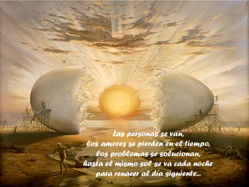 Las personas se van, los amores se pierden en el tiempo, los problemas se solucionan, hasta el mismo sol se va cada noche para renacer al día siguiente...