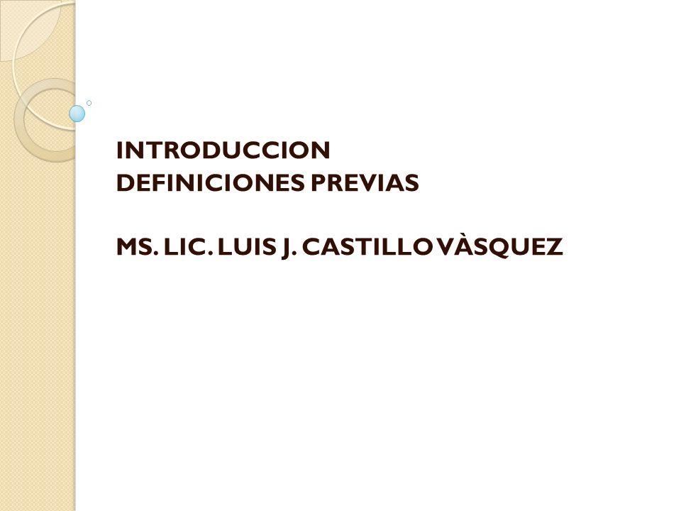 INTRODUCCION DEFINICIONES PREVIAS MS. LIC. LUIS J. CASTILLO VÀSQUEZ